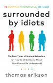 Surrounded By Idiots : The Four Types Of Human Behaviour (Or, How To Understand Those Who Cannot Be Understood) / Thomas Erikson